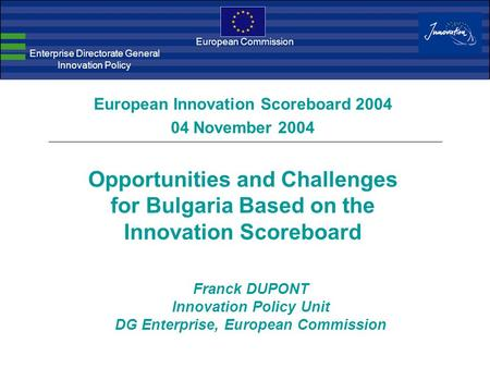 European Commission Enterprise Directorate General Innovation Policy Franck DUPONT Innovation Policy Unit DG Enterprise, European Commission European Innovation.