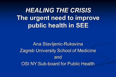HEALING THE CRISIS The urgent need to improve public health in SEE Ana Stavljenic-Rukavina Zagreb University School of Medicine and OSI NY:Sub-board for.