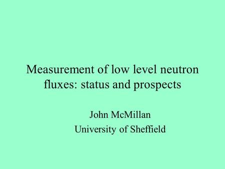 Measurement of low level neutron fluxes: status and prospects John McMillan University of Sheffield.