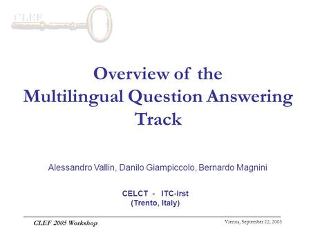 Vienna, September 22, 2005 CLEF 2005 Workshop Overview of the Multilingual Question Answering Track Alessandro Vallin, Danilo Giampiccolo, Bernardo Magnini.