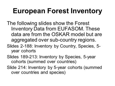 European Forest Inventory The following slides show the Forest Inventory Data from EUFASOM. These data are from the OSKAR model but are aggregated over.
