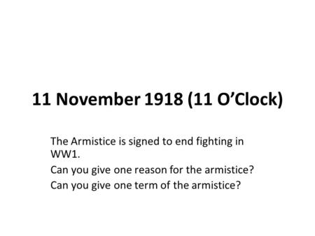 11 November 1918 (11 O'Clock) The Armistice is signed to end fighting in WW1. Can you give one reason for the armistice? Can you give one term of the armistice?