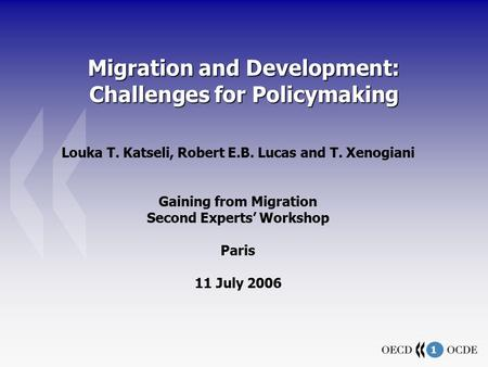 1 Migration and Development: Challenges for Policymaking Louka T. Katseli, Robert E.B. Lucas and T. Xenogiani Gaining from Migration Second Experts' Workshop.
