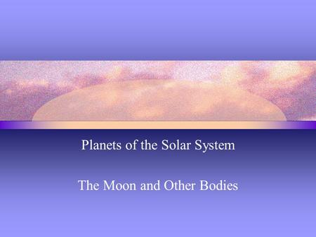 Planets of the Solar System The Moon and Other Bodies.