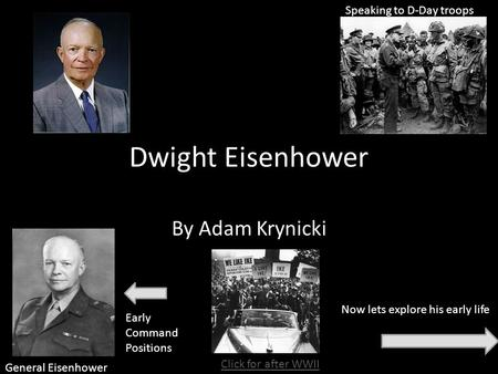 Dwight Eisenhower By Adam Krynicki Now lets explore his early life General Eisenhower Speaking to D-Day troops Early Command Positions Click for after.