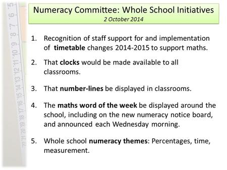 Numeracy Committee: Whole School Initiatives 2 October 2014 1.Recognition of staff support for and implementation of timetable changes 2014-2015 to support.