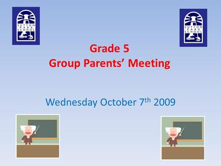 Grade 5 Group Parents' Meeting Wednesday October 7 th 2009.