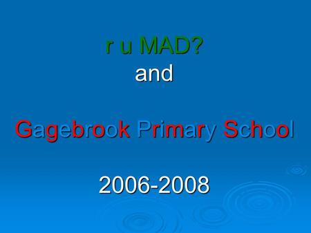 r u MAD? and Gagebrook Primary School 2006-2008 2006………One man, one class, one class, one heck of a steep learning curve!!!! one heck of a steep learning.
