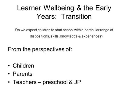 Learner Wellbeing & the Early Years: Transition Do we expect children to start school with a particular range of dispositions, skills, knowledge & experiences?