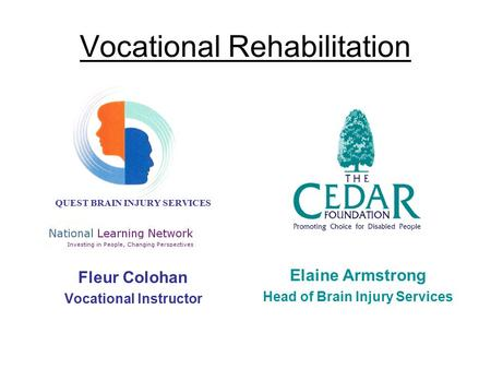 Vocational Rehabilitation QUEST BRAIN INJURY SERVICES Fleur Colohan Vocational Instructor Elaine Armstrong Head of Brain Injury Services.