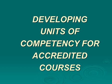 DEVELOPING UNITS OF COMPETENCY FOR ACCREDITED COURSES.