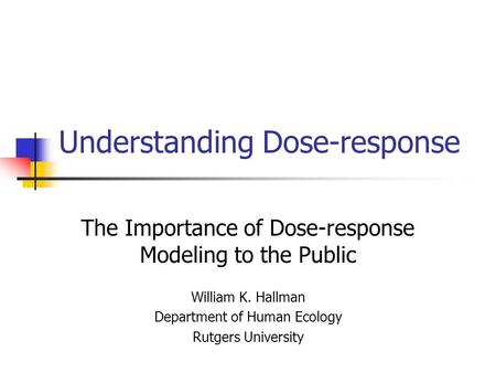 Understanding Dose-response The Importance of Dose-response Modeling to the Public William K. Hallman Department of Human Ecology Rutgers University.