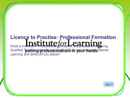 Licence to Practise: Professional Formation What is involved in Professional Formation, the process of obtaining Qualified Teacher Learning and Skills.