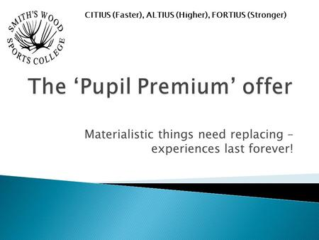 Materialistic things need replacing – experiences last forever! CITIUS (Faster), ALTIUS (Higher), FORTIUS (Stronger)