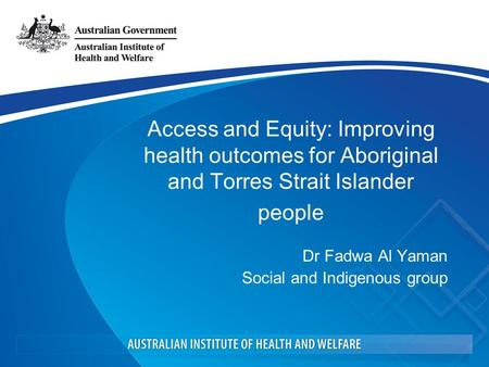 Access and Equity: Improving health outcomes for Aboriginal and Torres Strait Islander people Dr Fadwa Al Yaman Social and Indigenous group.