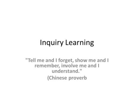 Inquiry Learning Tell me and I forget, show me and I remember, involve me and I understand. (Chinese proverb.
