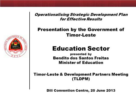 Operationalising Strategic Development Plan for Effective Results Presentation by the Government of Timor-Leste Education Sector presented by Bendito dos.