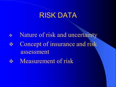 RISK DATA  Nature of risk and uncertainty  Concept of insurance and risk assessment  Measurement of risk.