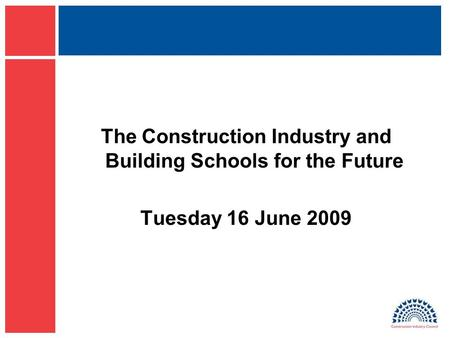 The Construction Industry and Building Schools for the Future Tuesday 16 June 2009.