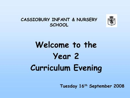 Welcome to the Year 2 Curriculum Evening CASSIOBURY INFANT & NURSERY SCHOOL Tuesday 16 th September 2008.