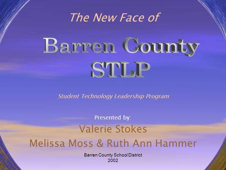Barren County School District 2002 The New Face of Student Technology Leadership Program Presented by: Valerie Stokes Melissa Moss & Ruth Ann Hammer.