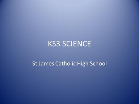 KS3 SCIENCE St James Catholic High School. Year 7 The relevance of science to the work place is emphasised by reference to the many career and job opportunities.