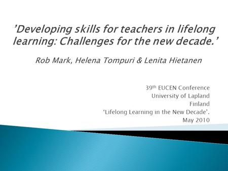 39 th EUCEN Conference University of Lapland Finland 'Lifelong Learning in the New Decade'. May 2010 'Developing skills for teachers in lifelong learning: