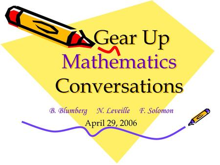 Gear Up Mathematics Conversations B. Blumberg N. Leveille F. Solomon April 29, 2006.