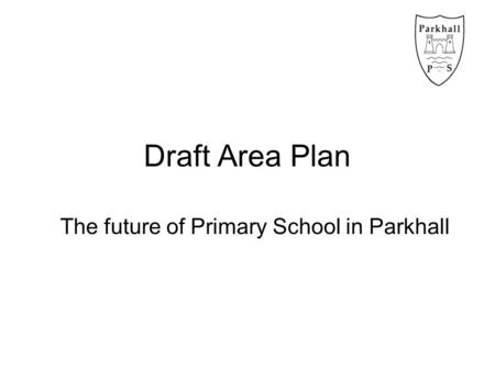 Draft Area Plan The future of Primary School in Parkhall.