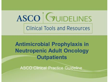 Antimicrobial Prophylaxis in Neutropenic Adult Oncology Outpatients ASCO Clinical Practice Guideline.