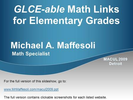 GLCE-able Math Links for Elementary Grades Michael A. Maffesoli Math Specialist For the full version of this slideshow, go to: www.MrMaffesoli.com/macul2009.ppt.