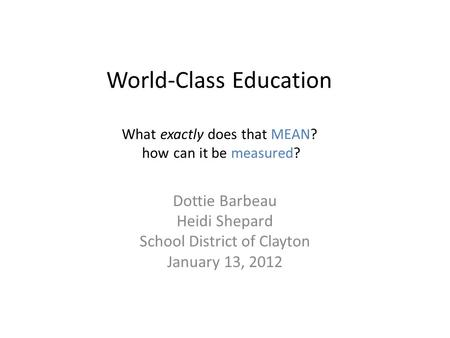 World-Class Education What exactly does that MEAN? how can it be measured? Dottie Barbeau Heidi Shepard School District of Clayton January 13, 2012.