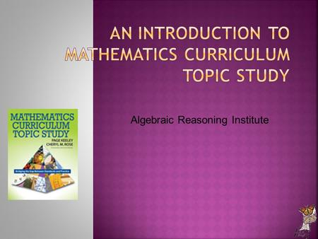Algebraic Reasoning Institute.  (Learn about) To develop awareness of Curriculum Topic Study (CTS) as a tool you can use for connecting standards and.