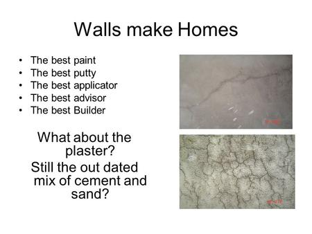 Walls make Homes The best paint The best putty The best applicator The best advisor The best Builder What about the plaster? Still the out dated mix of.