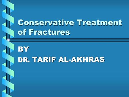 Conservative Treatment of Fractures BY DR. TARIF AL-AKHRAS.