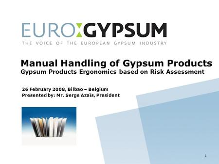 26 February 2008, Bilbao – Belgium Presented by: Mr. Serge Azaïs, President Manual Handling of Gypsum Products Gypsum Products Ergonomics based on Risk.