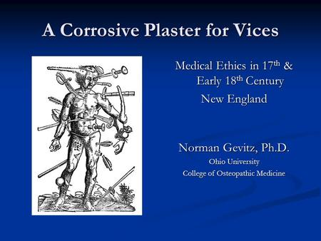 A Corrosive Plaster for Vices Medical Ethics in 17 th & Early 18 th Century New England Norman Gevitz, Ph.D. Ohio University College of Osteopathic Medicine.