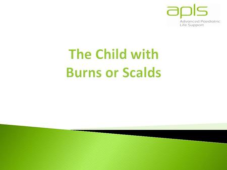  To understand the structured approach to the child with burns  To learn how to identify the severity of burns in a child  To introduce the skills.