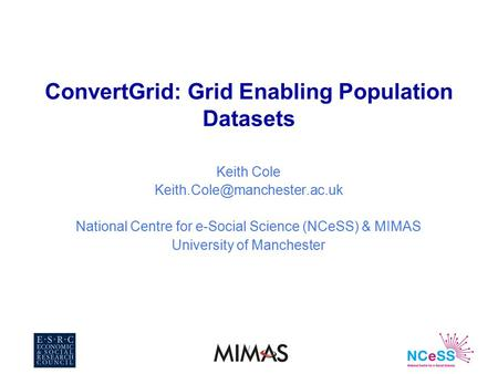 / ConvertGrid: Grid Enabling Population Datasets Keith Cole National Centre for e-Social Science (NCeSS) & MIMAS University.