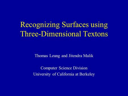 Recognizing Surfaces using Three-Dimensional Textons Thomas Leung and Jitendra Malik Computer Science Division University of California at Berkeley.