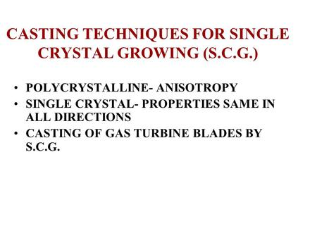 CASTING TECHNIQUES FOR SINGLE CRYSTAL GROWING (S.C.G.) POLYCRYSTALLINE- ANISOTROPY SINGLE CRYSTAL- PROPERTIES SAME IN ALL DIRECTIONS CASTING OF GAS TURBINE.