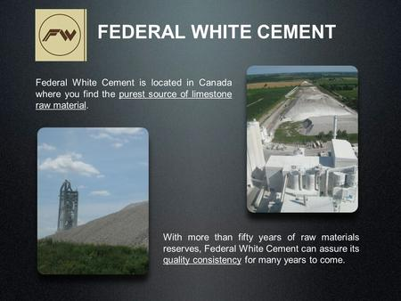 Federal White Cement is located in Canada where you find the purest source of limestone raw material. FEDERAL WHITE CEMENT With more than fifty years of.