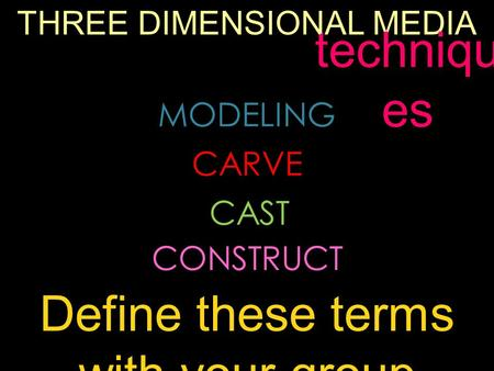 THREE DIMENSIONAL MEDIA MODELING CARVE CAST CONSTRUCT techniqu es Define these terms with your group.