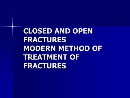 CLOSED AND OPEN FRACTURES MODERN METHOD OF TREATMENT OF FRACTURES.