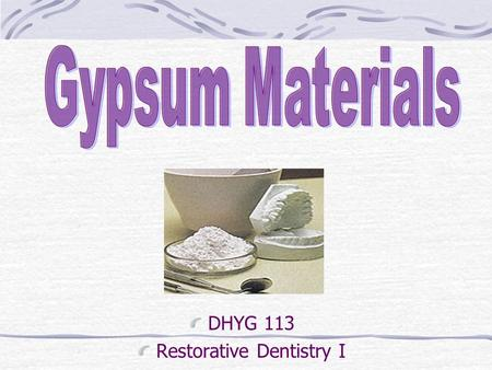 DHYG 113 Restorative Dentistry I. Objectives Define: Study model, cast, die Discuss differences between dental plaster, stone, & improved stone Explain.
