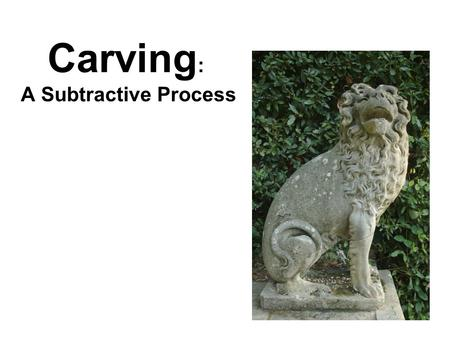 Carving: A Subtractive Process