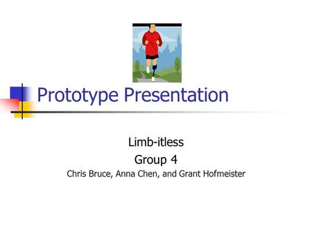 Prototype Presentation Limb-itless Group 4 Chris Bruce, Anna Chen, and Grant Hofmeister.