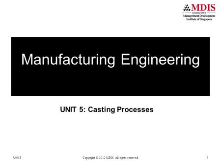 UNIT 5: Casting Processes Manufacturing Engineering Unit 5 Copyright © 2012 MDIS. All rights reserved. 1.
