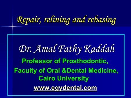 Repair, relining and rebasing Dr. Amal Fathy Kaddah Professor of Prosthodontic, Faculty of Oral &Dental Medicine, Cairo University www.egydental.com.