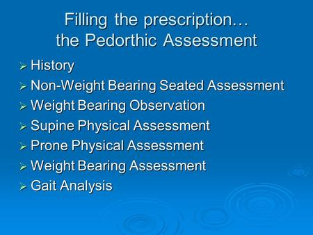 Filling the prescription… the Pedorthic Assessment  History  Non-Weight Bearing Seated Assessment  Weight Bearing Observation  Supine Physical Assessment.